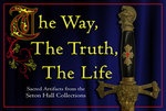 The Way, The Truth, The Life: Sacred Artifacts from the Seton Hall Collections
